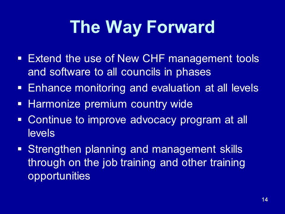 14 The Way Forward  Extend the use of New CHF management tools and software to all councils in phases  Enhance monitoring and evaluation at all levels  Harmonize premium country wide  Continue to improve advocacy program at all levels  Strengthen planning and management skills through on the job training and other training opportunities