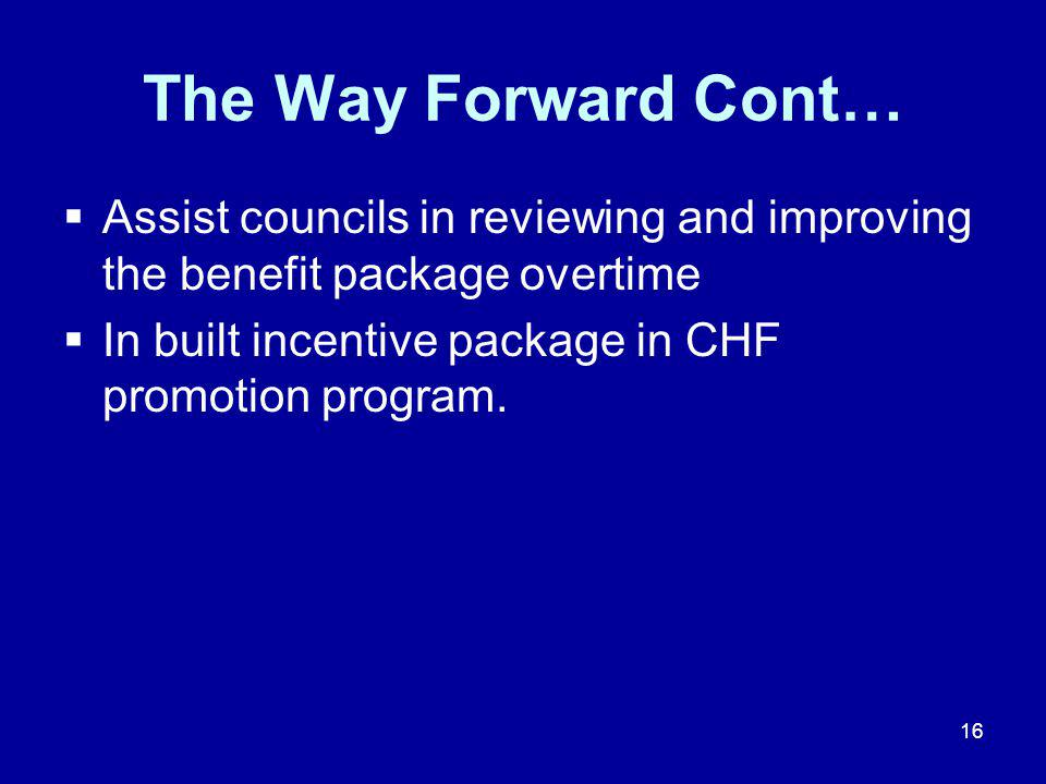 16 The Way Forward Cont…  Assist councils in reviewing and improving the benefit package overtime  In built incentive package in CHF promotion program.