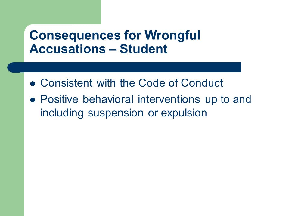 Consequences for Wrongful Accusations – Student Consistent with the Code of Conduct Positive behavioral interventions up to and including suspension or expulsion