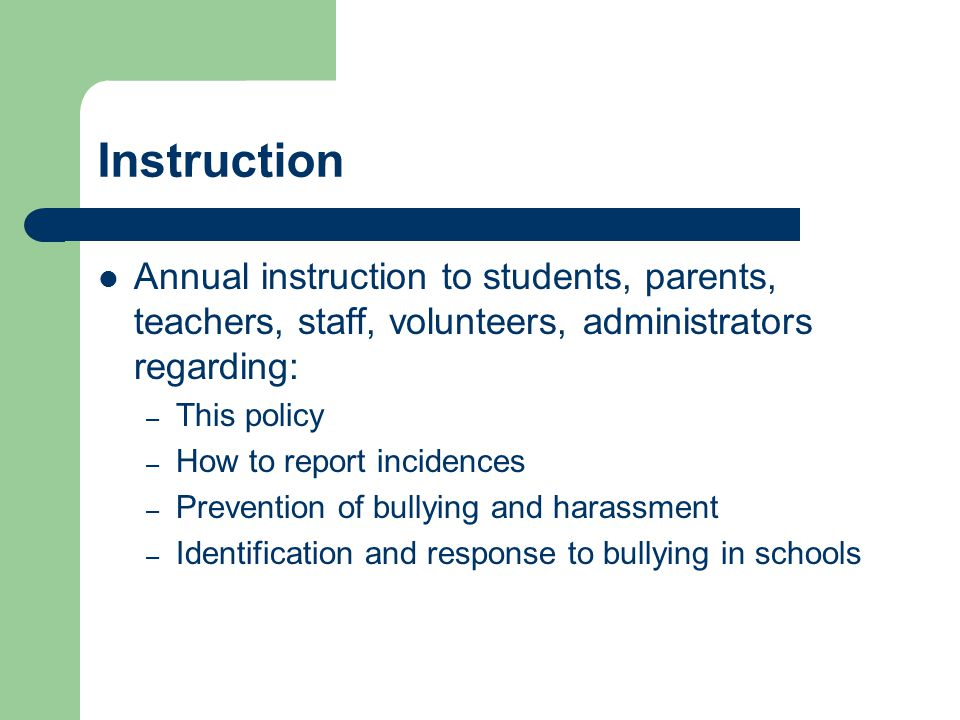 Instruction Annual instruction to students, parents, teachers, staff, volunteers, administrators regarding: – This policy – How to report incidences – Prevention of bullying and harassment – Identification and response to bullying in schools