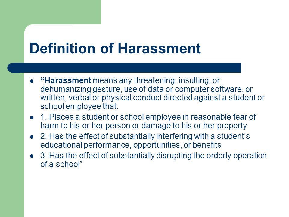 Definition of Harassment Harassment means any threatening, insulting, or dehumanizing gesture, use of data or computer software, or written, verbal or physical conduct directed against a student or school employee that: 1.