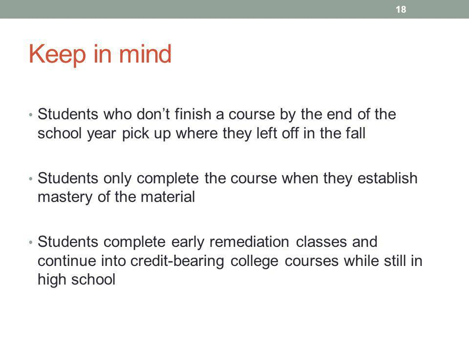 Keep in mind Students who don't finish a course by the end of the school year pick up where they left off in the fall Students only complete the course when they establish mastery of the material Students complete early remediation classes and continue into credit-bearing college courses while still in high school 18