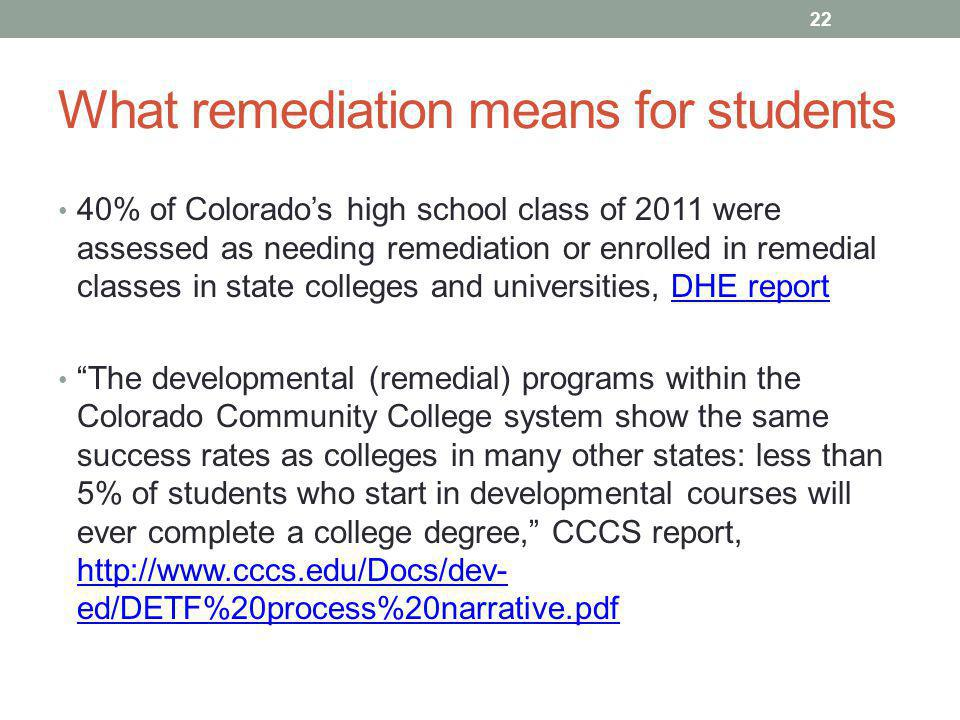 What remediation means for students 40% of Colorado's high school class of 2011 were assessed as needing remediation or enrolled in remedial classes in state colleges and universities, DHE reportDHE report The developmental (remedial) programs within the Colorado Community College system show the same success rates as colleges in many other states: less than 5% of students who start in developmental courses will ever complete a college degree, CCCS report,   ed/DETF%20process%20narrative.pdf   ed/DETF%20process%20narrative.pdf 22