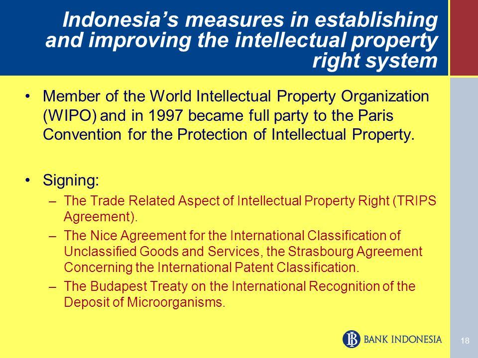 18 Indonesia's measures in establishing and improving the intellectual property right system Member of the World Intellectual Property Organization (WIPO) and in 1997 became full party to the Paris Convention for the Protection of Intellectual Property.
