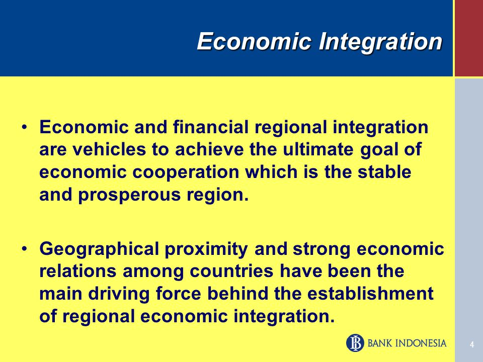 4 Economic and financial regional integration are vehicles to achieve the ultimate goal of economic cooperation which is the stable and prosperous region.