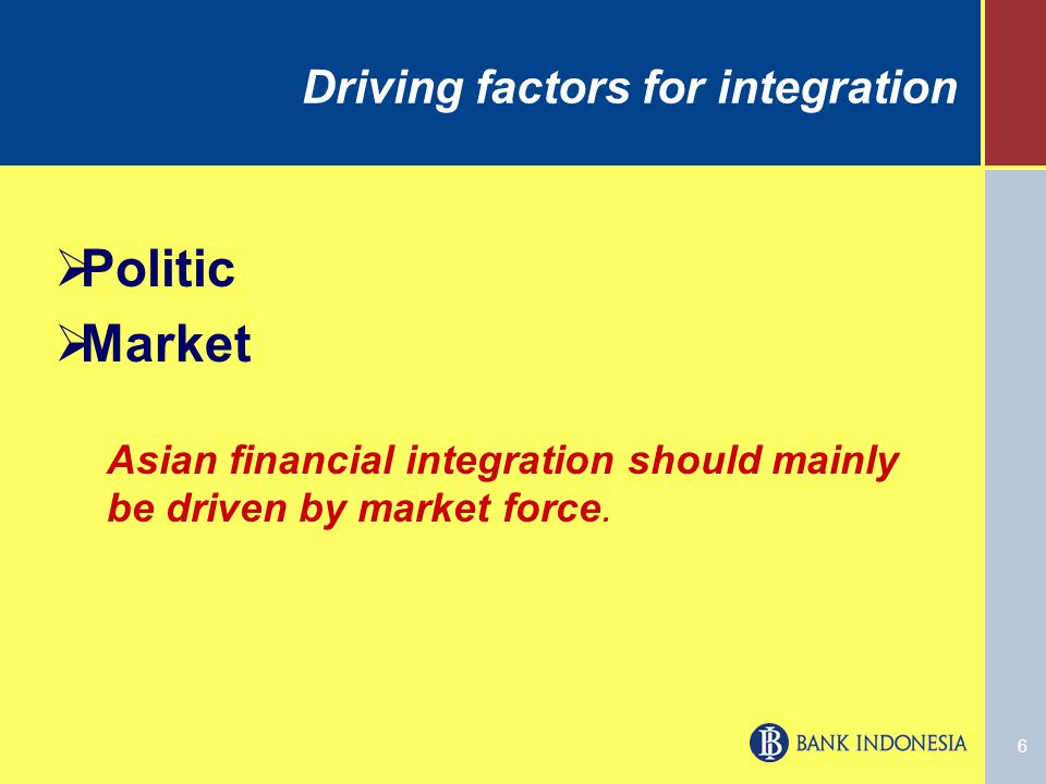 6 Driving factors for integration  Politic  Market Asian financial integration should mainly be driven by market force.
