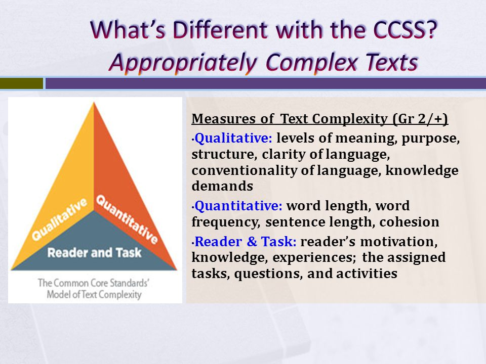 Measures of Text Complexity (Gr 2/+) Qualitative: levels of meaning, purpose, structure, clarity of language, conventionality of language, knowledge demands Quantitative: word length, word frequency, sentence length, cohesion Reader & Task: reader's motivation, knowledge, experiences; the assigned tasks, questions, and activities