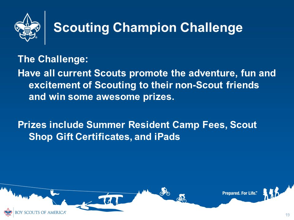 Scouting Champion Challenge The Challenge: Have all current Scouts promote the adventure, fun and excitement of Scouting to their non-Scout friends and win some awesome prizes.