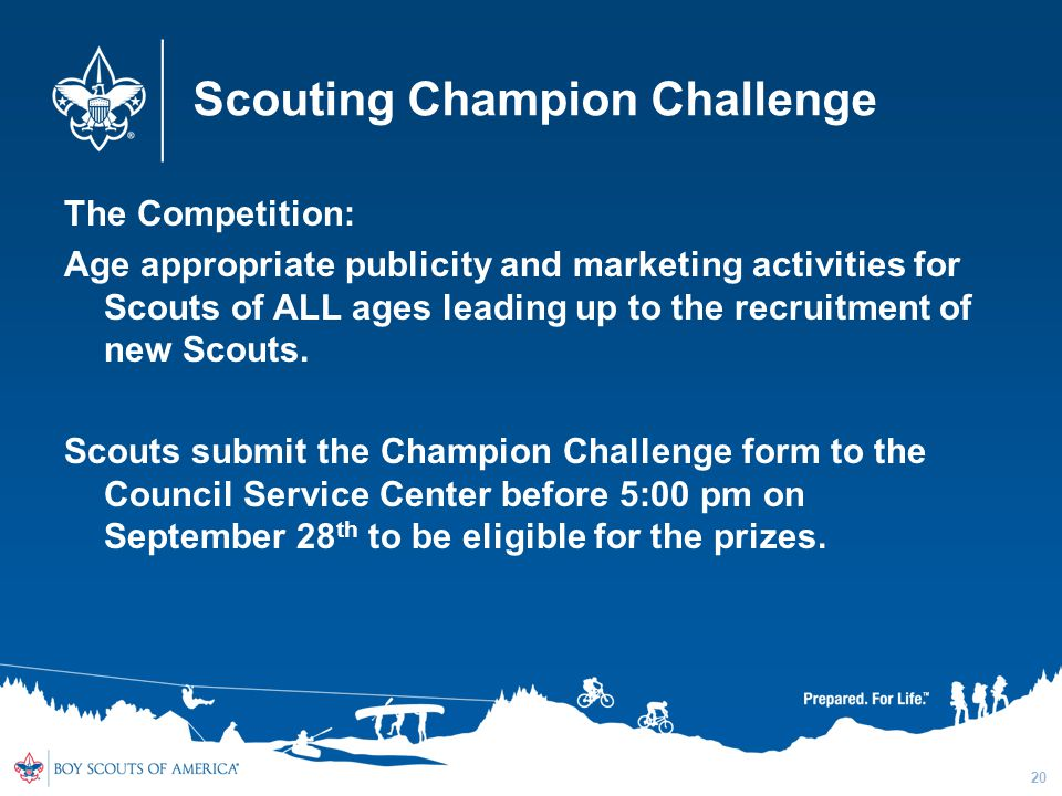 Scouting Champion Challenge The Competition: Age appropriate publicity and marketing activities for Scouts of ALL ages leading up to the recruitment of new Scouts.