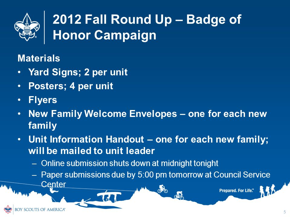 2012 Fall Round Up – Badge of Honor Campaign Materials Yard Signs; 2 per unit Posters; 4 per unit Flyers New Family Welcome Envelopes – one for each new family Unit Information Handout – one for each new family; will be mailed to unit leader –Online submission shuts down at midnight tonight –Paper submissions due by 5:00 pm tomorrow at Council Service Center 5