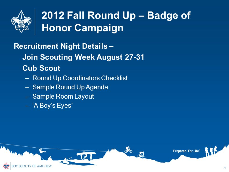 2012 Fall Round Up – Badge of Honor Campaign Recruitment Night Details – Join Scouting Week August Cub Scout –Round Up Coordinators Checklist –Sample Round Up Agenda –Sample Room Layout –'A Boy's Eyes' 9