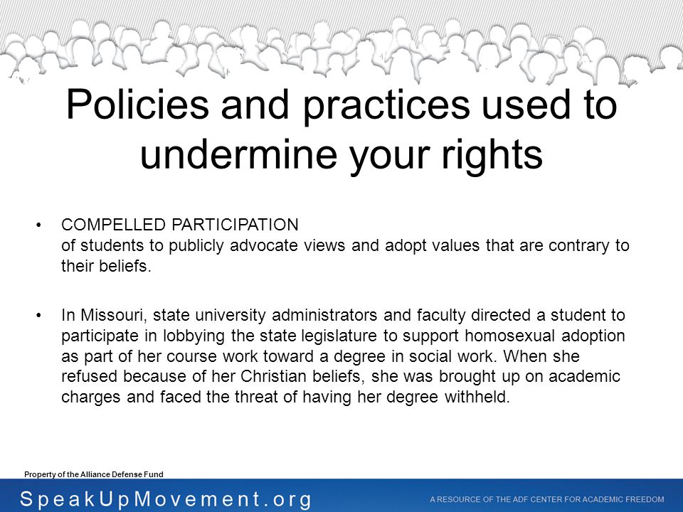 Policies and practices used to undermine your rights COMPELLED PARTICIPATION of students to publicly advocate views and adopt values that are contrary to their beliefs.