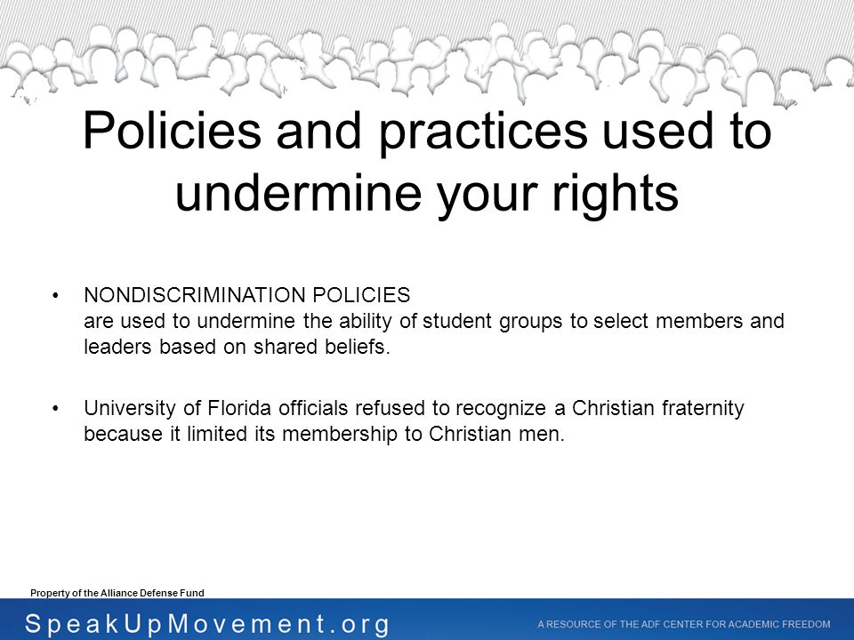 Policies and practices used to undermine your rights NONDISCRIMINATION POLICIES are used to undermine the ability of student groups to select members and leaders based on shared beliefs.