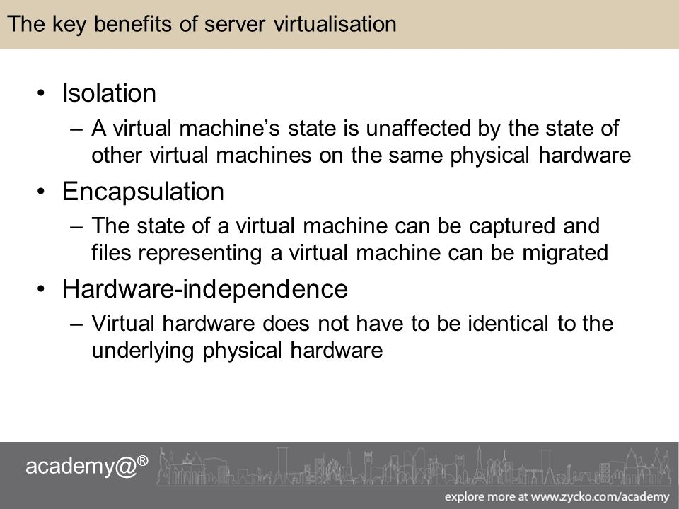 ® The key benefits of server virtualisation Isolation –A virtual machine's state is unaffected by the state of other virtual machines on the same physical hardware Encapsulation –The state of a virtual machine can be captured and files representing a virtual machine can be migrated Hardware-independence –Virtual hardware does not have to be identical to the underlying physical hardware