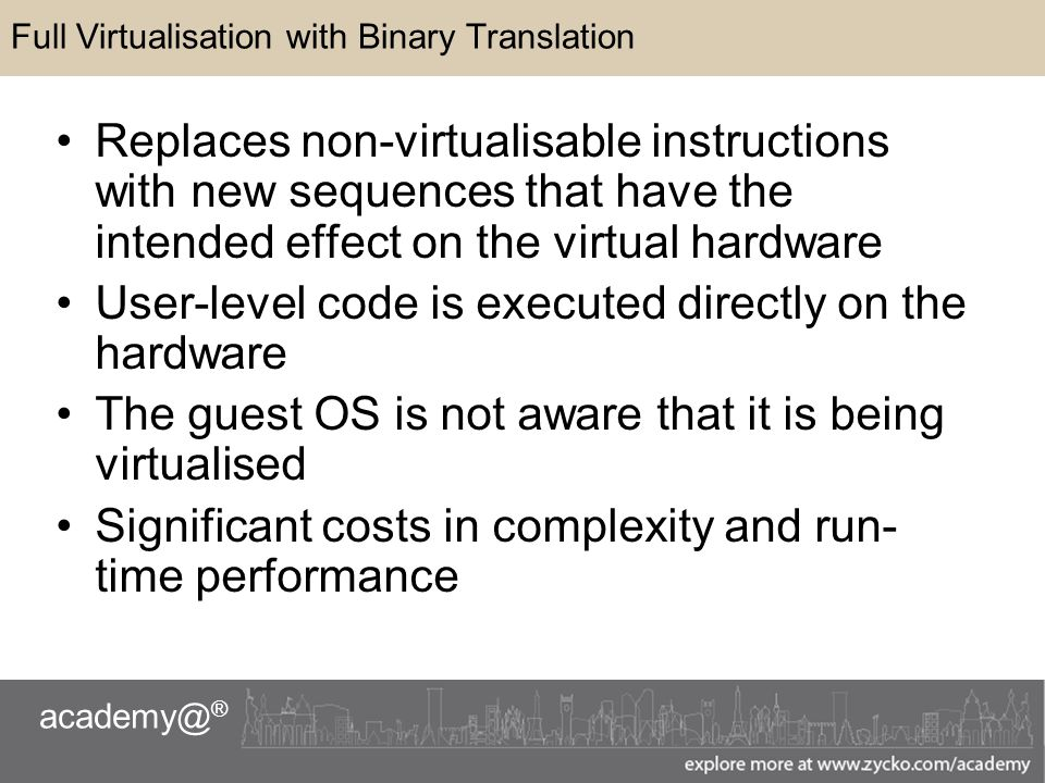 ® Full Virtualisation with Binary Translation Replaces non-virtualisable instructions with new sequences that have the intended effect on the virtual hardware User-level code is executed directly on the hardware The guest OS is not aware that it is being virtualised Significant costs in complexity and run- time performance