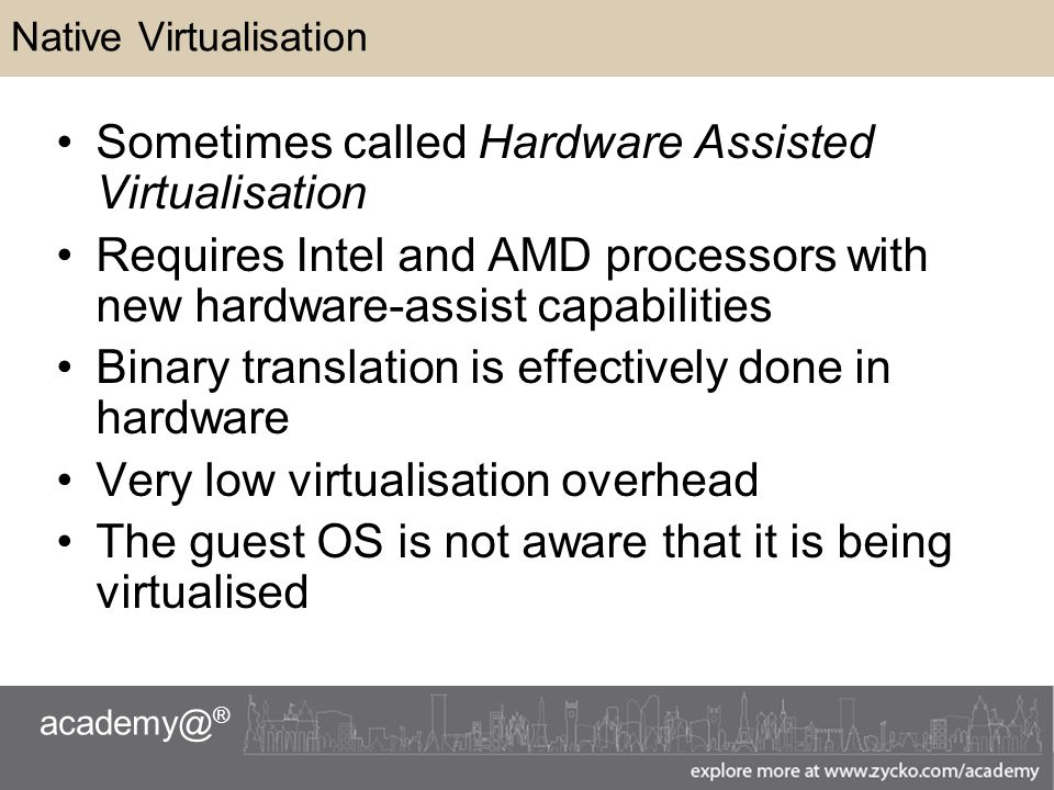 ® Native Virtualisation Sometimes called Hardware Assisted Virtualisation Requires Intel and AMD processors with new hardware-assist capabilities Binary translation is effectively done in hardware Very low virtualisation overhead The guest OS is not aware that it is being virtualised