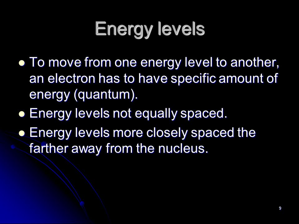8 Energy Levels Electrons located on specific energy levels surrounding the nucleus.
