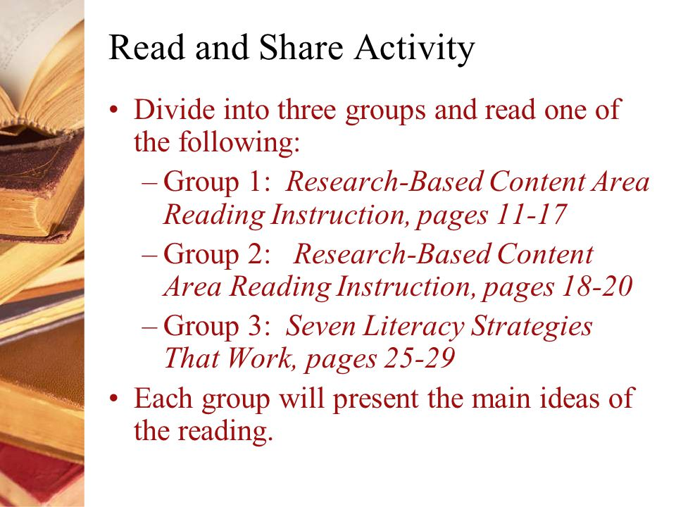 Read and Share Activity Divide into three groups and read one of the following: –Group 1: Research-Based Content Area Reading Instruction, pages –Group 2: Research-Based Content Area Reading Instruction, pages –Group 3: Seven Literacy Strategies That Work, pages Each group will present the main ideas of the reading.