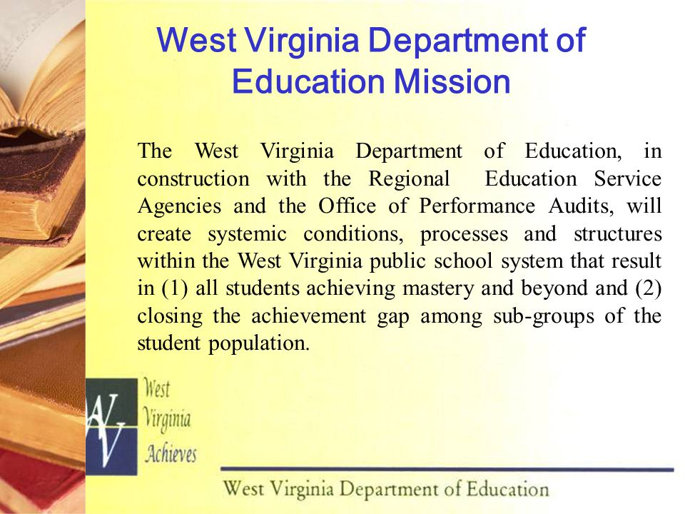 West Virginia Department of Education Mission The West Virginia Department of Education, in construction with the Regional Education Service Agencies and the Office of Performance Audits, will create systemic conditions, processes and structures within the West Virginia public school system that result in (1) all students achieving mastery and beyond and (2) closing the achievement gap among sub-groups of the student population.