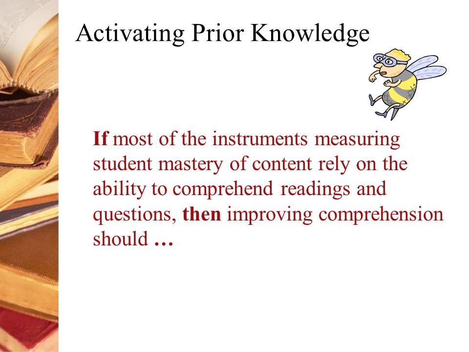 Activating Prior Knowledge If most of the instruments measuring student mastery of content rely on the ability to comprehend readings and questions, then improving comprehension should …