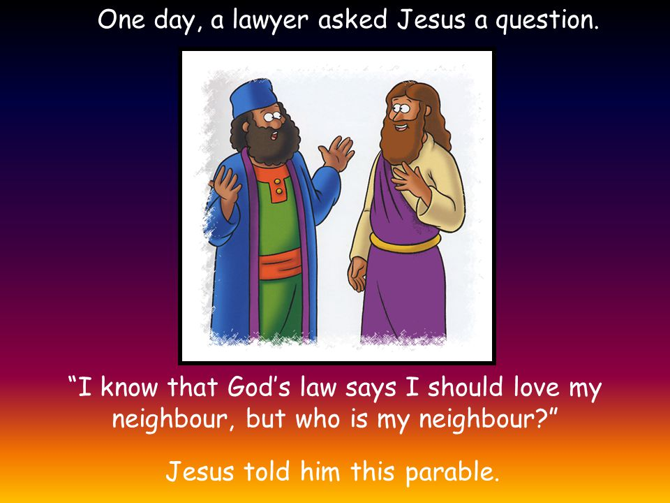 One day, a lawyer asked Jesus a question.