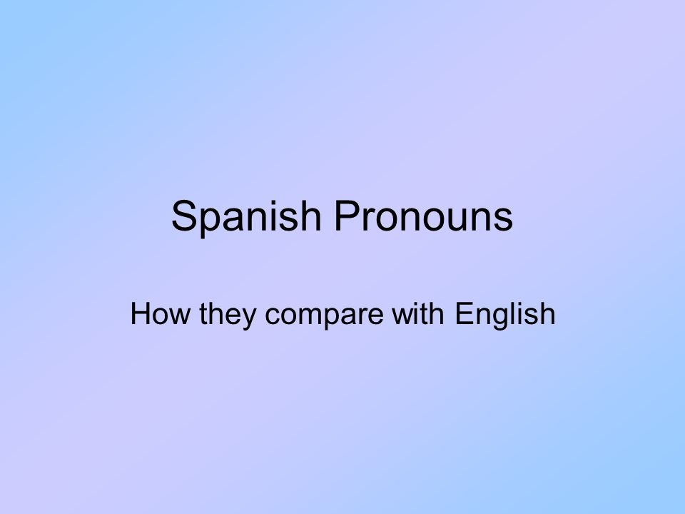 Spanish Pronouns How they compare with English