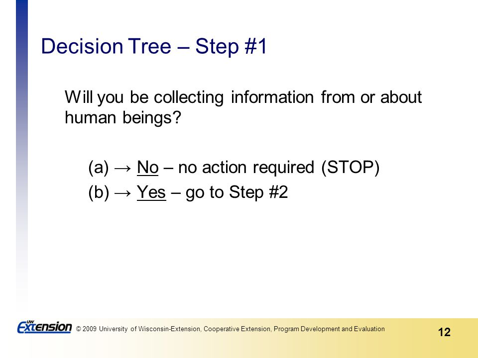 12 © 2009 University of Wisconsin-Extension, Cooperative Extension, Program Development and Evaluation Decision Tree – Step #1 Will you be collecting information from or about human beings.
