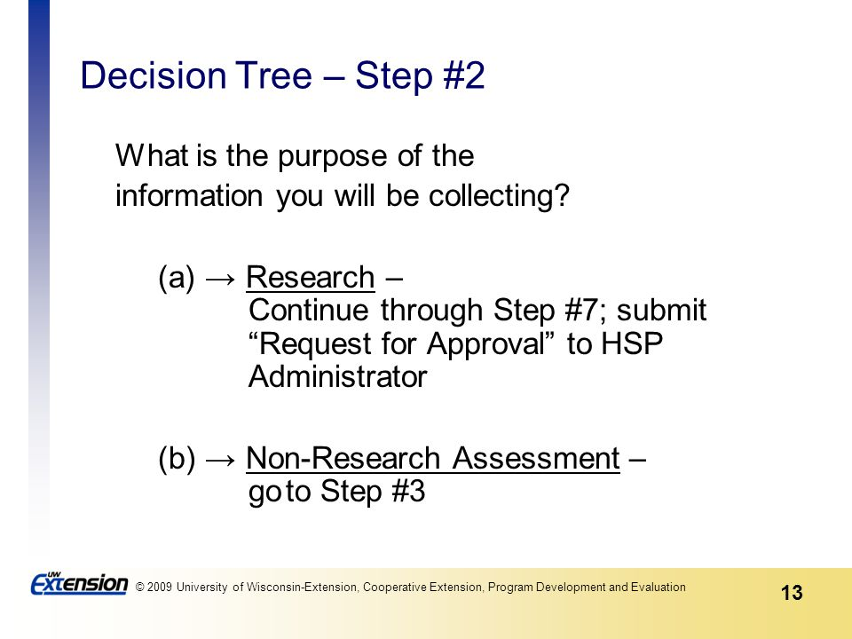 13 © 2009 University of Wisconsin-Extension, Cooperative Extension, Program Development and Evaluation Decision Tree – Step #2 What is the purpose of the information you will be collecting.