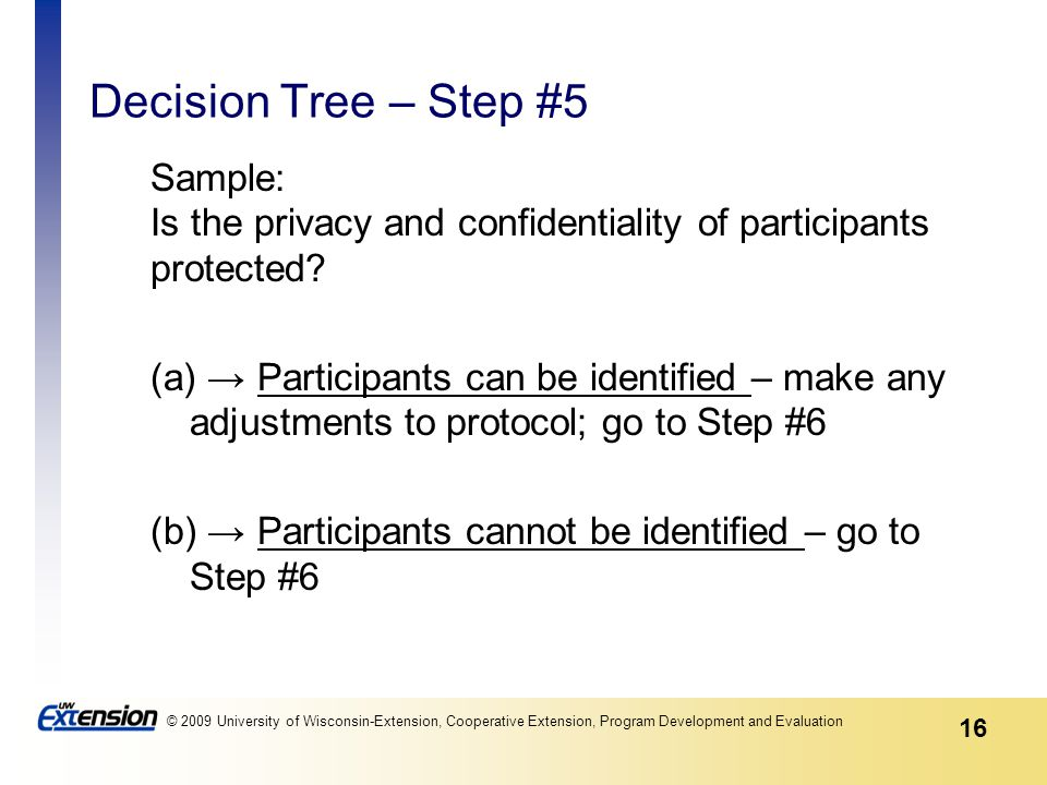 16 © 2009 University of Wisconsin-Extension, Cooperative Extension, Program Development and Evaluation Decision Tree – Step #5 Sample: Is the privacy and confidentiality of participants protected.