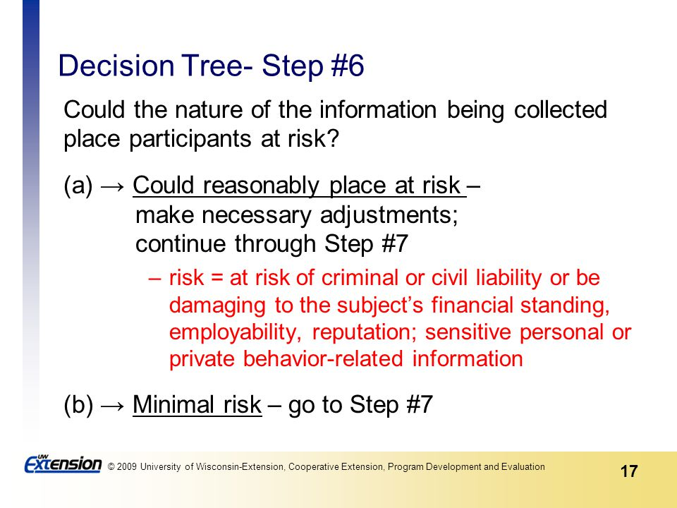 17 © 2009 University of Wisconsin-Extension, Cooperative Extension, Program Development and Evaluation Decision Tree- Step #6 Could the nature of the information being collected place participants at risk.