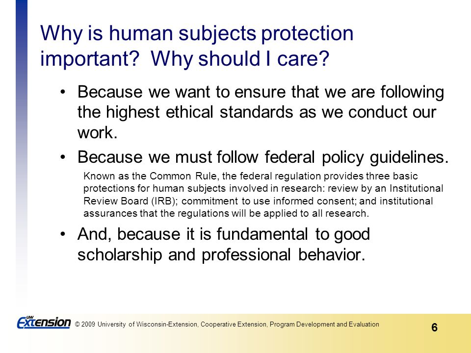6 © 2009 University of Wisconsin-Extension, Cooperative Extension, Program Development and Evaluation Why is human subjects protection important.