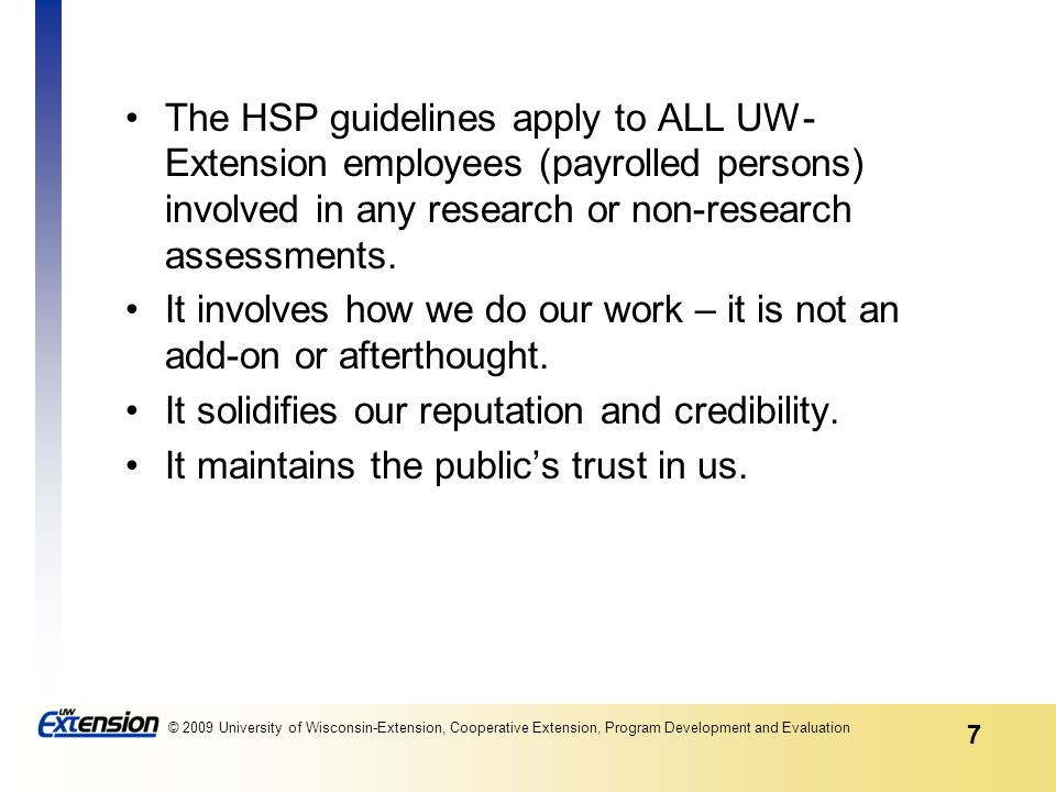 7 © 2009 University of Wisconsin-Extension, Cooperative Extension, Program Development and Evaluation The HSP guidelines apply to ALL UW- Extension employees (payrolled persons) involved in any research or non-research assessments.