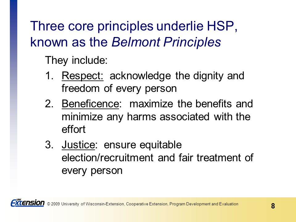 8 © 2009 University of Wisconsin-Extension, Cooperative Extension, Program Development and Evaluation Three core principles underlie HSP, known as the Belmont Principles They include: 1.Respect: acknowledge the dignity and freedom of every person 2.Beneficence: maximize the benefits and minimize any harms associated with the effort 3.Justice: ensure equitable election/recruitment and fair treatment of every person