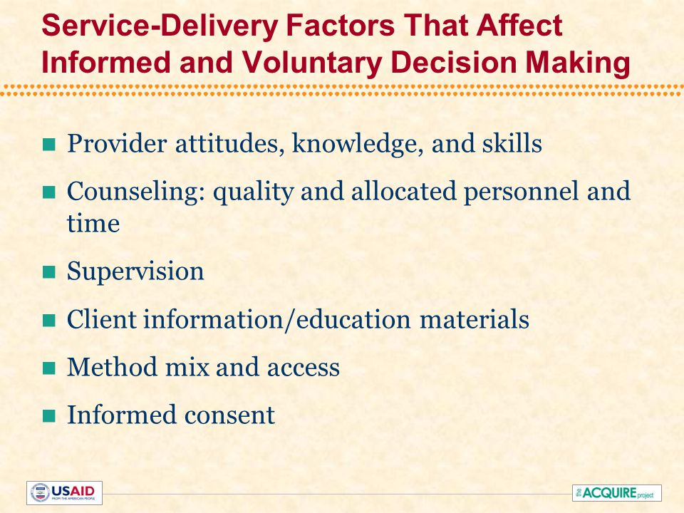 Service-Delivery Factors That Affect Informed and Voluntary Decision Making Provider attitudes, knowledge, and skills Counseling: quality and allocated personnel and time Supervision Client information/education materials Method mix and access Informed consent