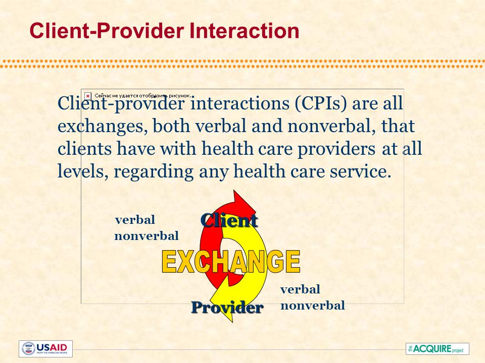 Client-Provider Interaction Client-provider interactions (CPIs) are all exchanges, both verbal and nonverbal, that clients have with health care providers at all levels, regarding any health care service.