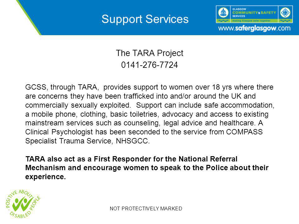 NOT PROTECTIVELY MARKED Support Services The TARA Project GCSS, through TARA, provides support to women over 18 yrs where there are concerns they have been trafficked into and/or around the UK and commercially sexually exploited.