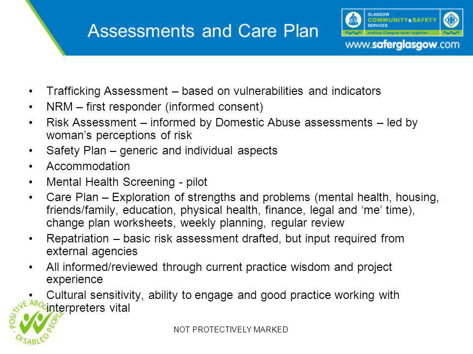 NOT PROTECTIVELY MARKED Assessments and Care Plan Trafficking Assessment – based on vulnerabilities and indicators NRM – first responder (informed consent) Risk Assessment – informed by Domestic Abuse assessments – led by woman's perceptions of risk Safety Plan – generic and individual aspects Accommodation Mental Health Screening - pilot Care Plan – Exploration of strengths and problems (mental health, housing, friends/family, education, physical health, finance, legal and 'me' time), change plan worksheets, weekly planning, regular review Repatriation – basic risk assessment drafted, but input required from external agencies All informed/reviewed through current practice wisdom and project experience Cultural sensitivity, ability to engage and good practice working with interpreters vital