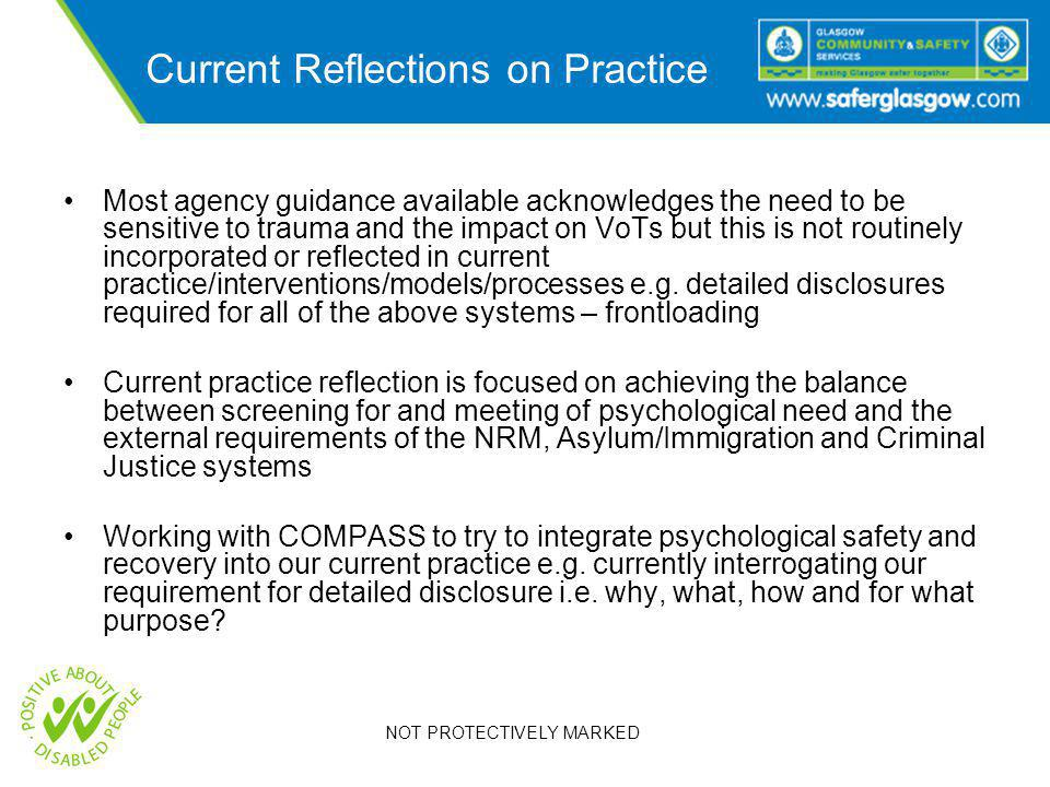 NOT PROTECTIVELY MARKED Current Reflections on Practice Most agency guidance available acknowledges the need to be sensitive to trauma and the impact on VoTs but this is not routinely incorporated or reflected in current practice/interventions/models/processes e.g.