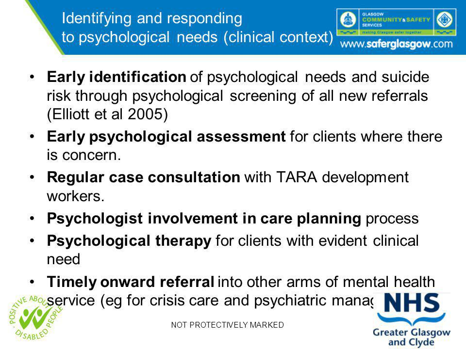 NOT PROTECTIVELY MARKED Identifying and responding to psychological needs (clinical context) Early identification of psychological needs and suicide risk through psychological screening of all new referrals (Elliott et al 2005) Early psychological assessment for clients where there is concern.