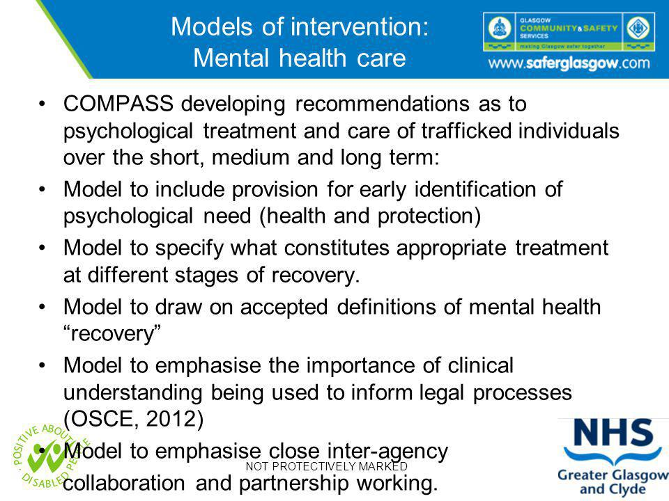 NOT PROTECTIVELY MARKED Models of intervention: Mental health care COMPASS developing recommendations as to psychological treatment and care of trafficked individuals over the short, medium and long term: Model to include provision for early identification of psychological need (health and protection) Model to specify what constitutes appropriate treatment at different stages of recovery.