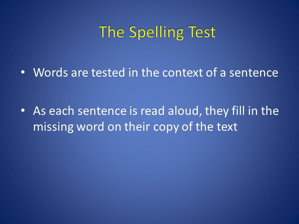 Words are tested in the context of a sentence As each sentence is read aloud, they fill in the missing word on their copy of the text