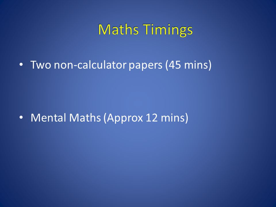 Two non-calculator papers (45 mins) Mental Maths (Approx 12 mins)