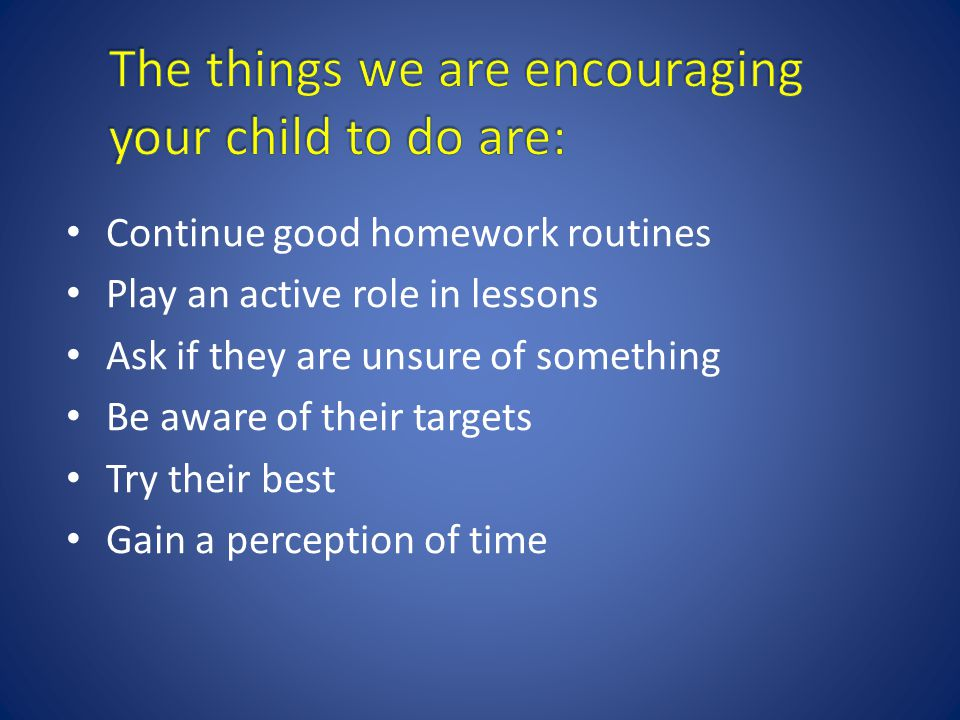 Continue good homework routines Play an active role in lessons Ask if they are unsure of something Be aware of their targets Try their best Gain a perception of time