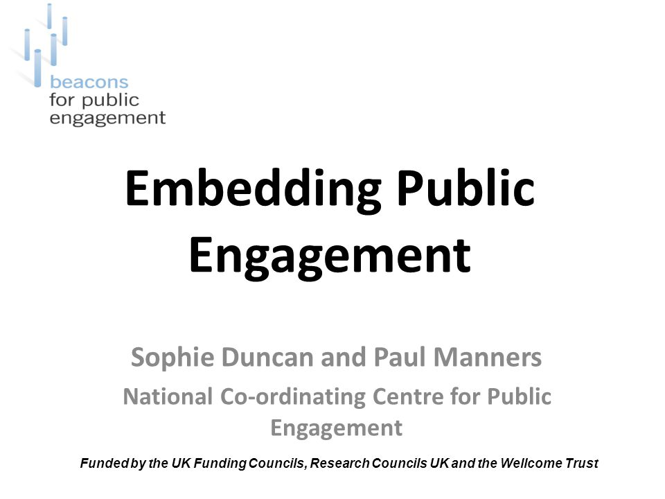 Embedding Public Engagement Sophie Duncan and Paul Manners National Co-ordinating Centre for Public Engagement Funded by the UK Funding Councils, Research Councils UK and the Wellcome Trust