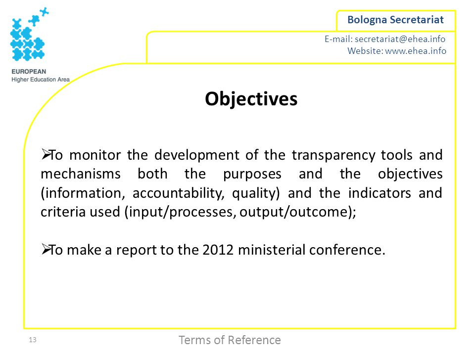 Website:   Bologna Secretariat 13 Objectives  To monitor the development of the transparency tools and mechanisms both the purposes and the objectives (information, accountability, quality) and the indicators and criteria used (input/processes, output/outcome);  To make a report to the 2012 ministerial conference.