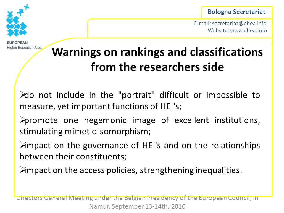 Website:   Bologna Secretariat Warnings on rankings and classifications from the researchers side  do not include in the portrait difficult or impossible to measure, yet important functions of HEI s;  promote one hegemonic image of excellent institutions, stimulating mimetic isomorphism;  impact on the governance of HEI s and on the relationships between their constituents;  impact on the access policies, strengthening inequalities.