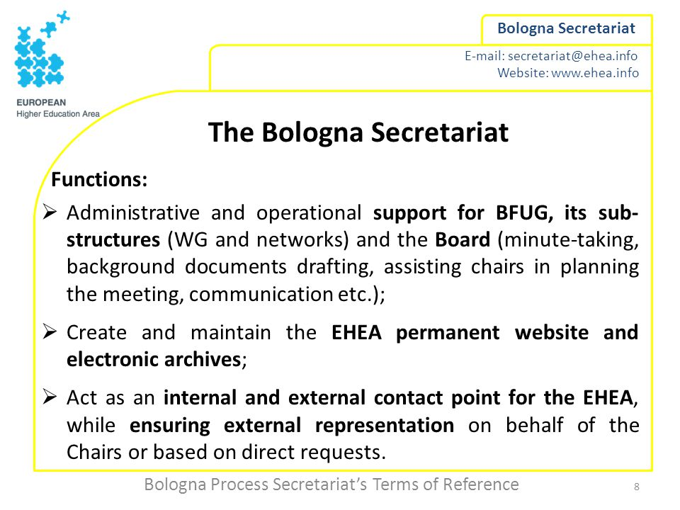 Website:   Bologna Secretariat The Bologna Secretariat Functions:  Administrative and operational support for BFUG, its sub- structures (WG and networks) and the Board (minute-taking, background documents drafting, assisting chairs in planning the meeting, communication etc.);  Create and maintain the EHEA permanent website and electronic archives;  Act as an internal and external contact point for the EHEA, while ensuring external representation on behalf of the Chairs or based on direct requests.