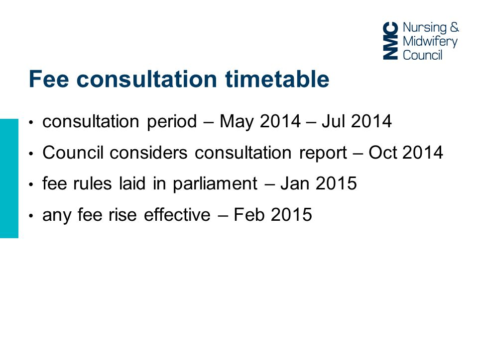 Fee consultation timetable consultation period – May 2014 – Jul 2014 Council considers consultation report – Oct 2014 fee rules laid in parliament – Jan 2015 any fee rise effective – Feb 2015