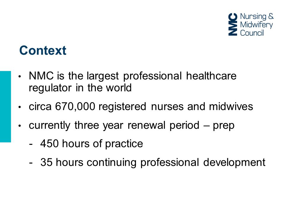 Context NMC is the largest professional healthcare regulator in the world circa 670,000 registered nurses and midwives currently three year renewal period – prep -450 hours of practice -35 hours continuing professional development