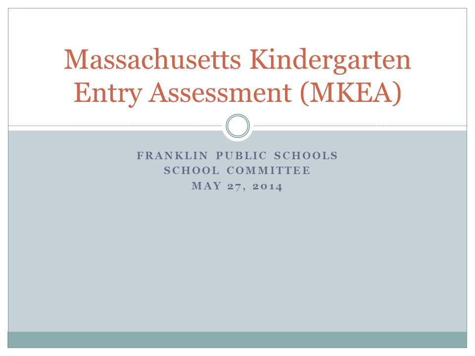FRANKLIN PUBLIC SCHOOLS SCHOOL COMMITTEE MAY 27, 2014 Massachusetts Kindergarten Entry Assessment (MKEA)
